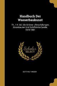 Handbuch Der Wasserbaukunst: Th., 1-4. Bd. Die Ströme: Uferschälungen, Strombauten Und Schiffahrts-Canäle. 1878-1881