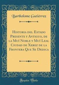 Historia del Estado Presente y Antiguo, de la Muí Noble y Muí Leal Ciudad de Xerez de la Frontera Que Se Dedica (Classic Reprint)
