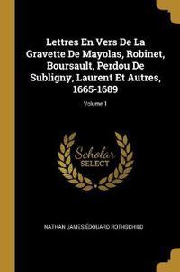 Lettres En Vers de la Gravette de Mayolas, Robinet, Boursault, Perdou de Subligny, Laurent Et Autres, 1665-1689; Volume 1