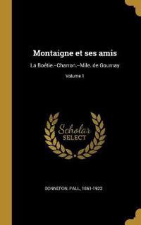 Montaigne Et Ses Amis: La Boétie.--Charron.--Mile. de Gournay; Volume 1