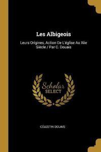 Les Albigeois: Leurs Origines, Action de l'Église Au Xiie Siècle / Par C. Douais