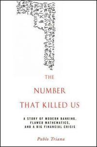 The Number That Killed Us: A Story of Modern Banking, Flawed Mathematics, and a Big Financial Crisis