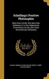 Schelling's Positive Philosophie: Nach Ihrem Inhalt, Wie Nach Ihrer Bedeutung Für Den Allgemeinen Umschwung Der Bis;jetzt Noch Herrschenden Denkweise