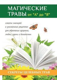 """Magicheskie Travy OT """"a"""" Do """"ya."""" Volshebnaya Sila Prirody V Pomosch Kazhdomu Cheloveku"""