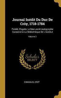 Journal Inédit Du Duc de Cröy, 1718-1784: Publié, d'Après Le Manuscrit Autographe Conservé À La Bibliothèque de l'Institut; Volume 3