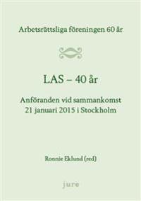 LAS 40 år - Arbetsrättsliga föreningen 60 år - Anföranden vid sammankomst 21 januari 2015 i Stockholm