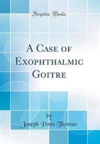 A Case of Exophthalmic Goitre (Classic Reprint)