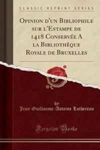 Opinion d'un Bibliophile sur l'Estampe de 1418 Conservée A la Bibliothèque Royale de Bruxelles (Classic Reprint)