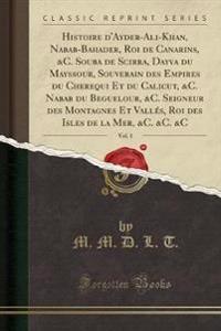 Histoire d'Ayder-Ali-Khan, Nabab-Bahader, Roi de Canarins, &C. Souba de Scirra, Dayva du Mayssour, Souverain des Empires du Cherequi Et du Calicut, &C. Nabab du Beguelour, &C. Seigneur des Montagnes Et Vallés, Roi des Isles de la Mer, &C. &C. &C, Vol. 1