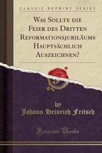 Was Sollte die Feier des Dritten Reformationsjubiläums Hauptsächlich Auszeichnen? (Classic Reprint)