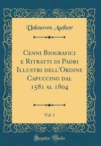 Cenni Biografici e Ritratti di Padri Illustri dell'Ordine Capuccino dal 1581 al 1804, Vol. 1 (Classic Reprint)