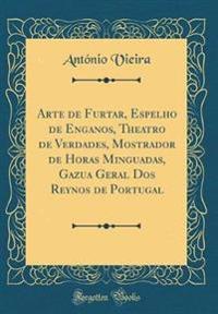 Arte de Furtar, Espelho de Enganos, Theatro de Verdades, Mostrador de Horas Minguadas, Gazua Geral Dos Reynos de Portugal (Classic Reprint)