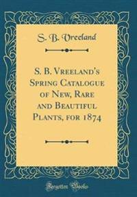 S. B. Vreeland's Spring Catalogue of New, Rare and Beautiful Plants, for 1874 (Classic Reprint)