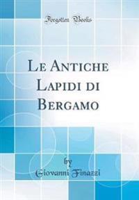 Le Antiche Lapidi di Bergamo (Classic Reprint)