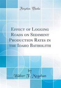Effect of Logging Roads on Sediment Production Rates in the Idaho Batholith (Classic Reprint)