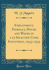 Employment, Payrolls, Hours and Wages in 115 Selected Code Industries, 1933-1935 (Classic Reprint)