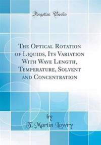 The Optical Rotation of Liquids, Its Variation With Wave Length, Temperature, Solvent and Concentration (Classic Reprint)