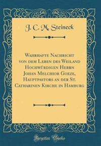 Wahrhafte Nachricht von dem Leben des Weiland Hochwürdigen Herrn Johan Melchior Goeze, Hauptpastors an der St. Catharinen Kirche in Hamburg (Classic Reprint)