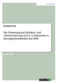 Die Umsetzung der Kollektiv- und Arbeitserziehung nach A. S. Makarenko in den Jugendwerkhöfen der DDR