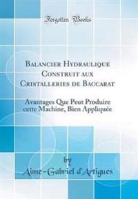 Balancier Hydraulique Construit Aux Cristalleries de Baccarat: Avantages Que Peut Produire Cette Machine, Bien Appliquée (Classic Reprint)