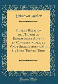 Fidelle Relation de l'Horrible Embrasement Advenu En Constantinople, Le Vingt-Sixieme Aoust, Mil Six Cens Trente-Trois (Classic Reprint)