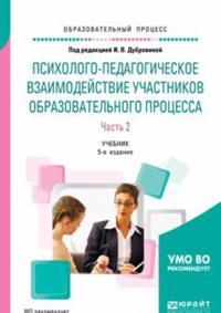 Psikhologo-pedagogicheskoe vzaimodejstvie uchastnikov obrazovatelnogo protsessa. Uchebnik. V 2 chastjakh. Chast 2