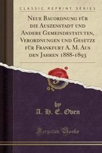 Neue Bauordnung für die Auszenstadt und Andere Gemeindestatuten, Verordnungen und Gesetze für Frankfurt A. M. Aus den Jahren 1888-1893 (Classic Reprint)