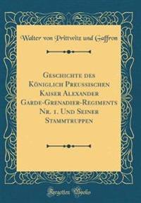 Geschichte des Königlich Preussischen Kaiser Alexander Garde-Grenadier-Regiments Nr. 1. Und Seiner Stammtruppen (Classic Reprint)