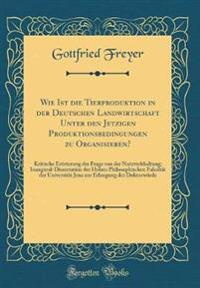 Wie Ist die Tierproduktion in der Deutschen Landwirtschaft Unter den Jetzigen Produktionsbedingungen zu Organisieren?
