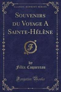 Souvenirs du Voyage A Sainte-Hélène (Classic Reprint)