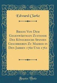 Briefe Von Dem Gegenwärtigen Zustande Des Königreichs Spanien Geschrieben Zu Madrid in Den Jahren 1760 Und 1761 (Classic Reprint)