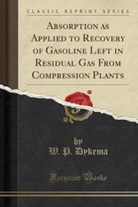 Absorption as Applied to Recovery of Gasoline Left in Residual Gas From Compression Plants (Classic Reprint)