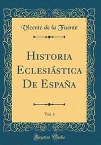 Historia Eclesiástica De España, Vol. 1 (Classic Reprint)