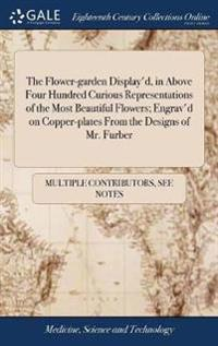 The Flower-Garden Display'd, in Above Four Hundred Curious Representations of the Most Beautiful Flowers; Engrav'd on Copper-Plates from the Designs of Mr. Furber