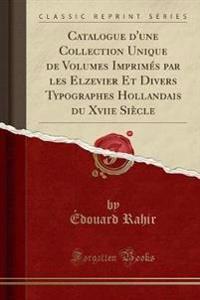Catalogue d'une Collection Unique de Volumes Imprimés par les Elzevier Et Divers Typographes Hollandais du Xviie Siècle (Classic Reprint)