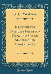 Illustrirter Fremdenführer von Graz und Seinen Malerischen Umgebungen (Classic Reprint)
