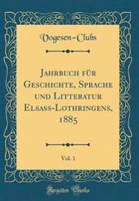 Jahrbuch für Geschichte, Sprache und Litteratur Elsass-Lothringens, 1885, Vol. 1 (Classic Reprint)