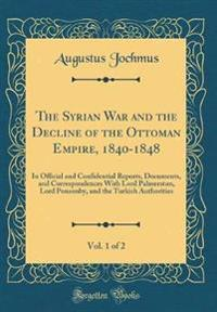 The Syrian War and the Decline of the Ottoman Empire, 1840-1848, Vol. 1 of 2
