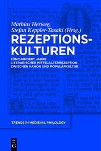 Rezeptionskulturen: Fünfhundert Jahre Literarischer Mittelalterrezeption Zwischen Kanon Und Populärkultur