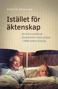 Istället för äktenskap. Att driva jordbruk tillsammans med syskon i 1900-talets Sverige