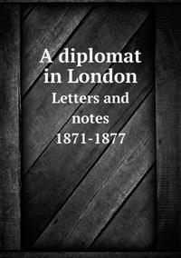 A Diplomat in London Letters and Notes 1871-1877