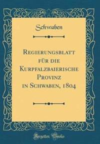 Regierungsblatt für die Kurpfalzbaierische Provinz in Schwaben, 1804 (Classic Reprint)