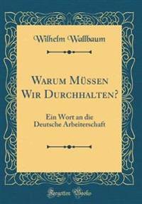 Warum Müssen Wir Durchhalten?: Ein Wort an Die Deutsche Arbeiterschaft (Classic Reprint)