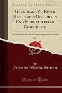 Grundlage Zu Einer Hessischen Gelehrten Und Schriftsteller Geschichte, Vol. 1: Seit Der Reformation Bis Auf Gegenwärtige Zeiten; A-Brand (Classic Repr