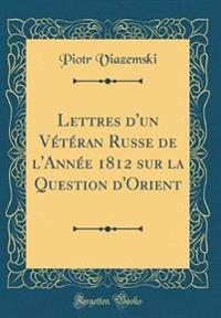 Lettres d'un Vétéran Russe de l'Année 1812 sur la Question d'Orient (Classic Reprint)