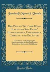 """Der Pahlavi Text """"der König Husrav und Sein Knabe"""", Herausgegeben, Umschrieben, Übersetzt und Erläutert"""