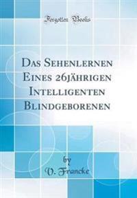 Das Sehenlernen Eines 26jährigen Intelligenten Blindgeborenen (Classic Reprint)