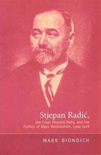Stjepan Radic, the Croat Peasant Party, and the Politics of Mass Mobilization, 1904-1928