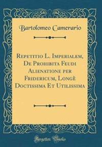 Repetitio L. Imperialem, De Prohibita Feudi Alienatione per Fridericum, Longè Doctissima Et Utilissima (Classic Reprint)