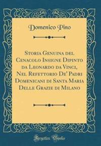 Storia Genuina del Cenacolo Insigne Dipinto da Leonardo da Vinci, Nel Refettorio De' Padri Domenicani di Santa Maria Delle Grazie di Milano (Classic Reprint)
